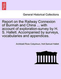 Report on the Railway Connexion of Burmah and China ... with Account of Exploration-Survey by H. S. Hallett. Accompanied by Surveys, Vocabularies and Appendices. by Archibald Ross Colquhoun