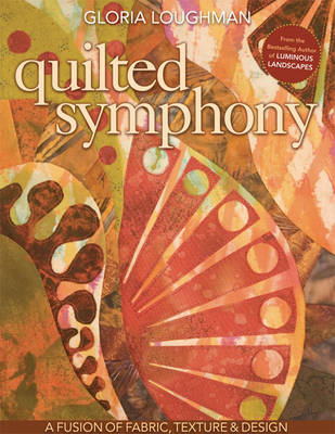 Quilted Symphony--A Fusion of Fabric, Texture & Design by Gloria Loughman