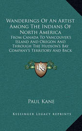 Wanderings of an Artist Among the Indians of North America: From Canada to Vancouver's Island and Oregon and Through the Hudson's Bay Company's Territory and Back Again by Paul Kane
