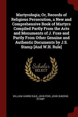Martyrologia; Or, Records of Religious Persecution, a New and Comprehensive Book of Martyrs Compiled Partly from the Acts and Monuments of J. Foxe and Partly from Other Genuine and Authentic Documents by J.S. Stamp [And W.H. Rule] by William Harris Rule image