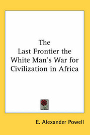 The Last Frontier the White Man's War for Civilization in Africa by E Alexander Powell image
