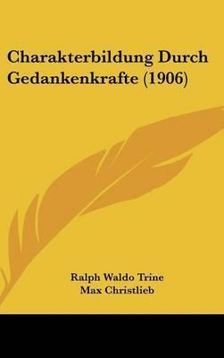 Charakterbildung Durch Gedankenkrafte (1906) by Ralph Waldo Trine