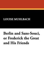 Berlin and Sans-Souci, or Frederick the Great and His Friends by Louise Muhlbach image