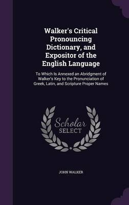 Walker's Critical Pronouncing Dictionary, and Expositor of the English Language by John Walker