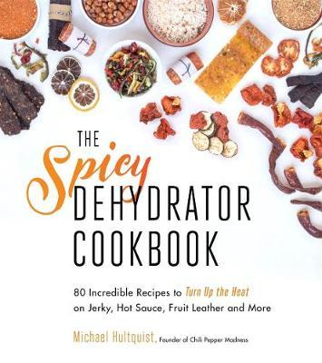 The Spicy Dehydrator Cookbook by Michael Hultquist