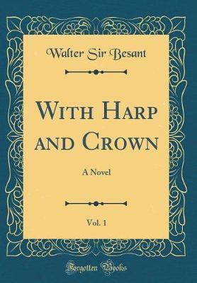With Harp and Crown, Vol. 1 by Walter Sir Besant image