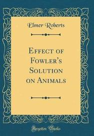 Effect of Fowler's Solution on Animals (Classic Reprint) by Elmer Roberts image