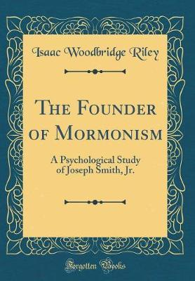 The Founder of Mormonism by Isaac Woodbridge Riley