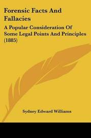 Forensic Facts and Fallacies: A Popular Consideration of Some Legal Points and Principles (1885) by Sydney Edward Williams