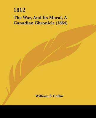 1812: The War, And Its Moral, A Canadian Chronicle (1864) by William F Coffin