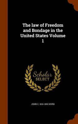 The Law of Freedom and Bondage in the United States Volume 1 by John C 1816-1892 Hurd