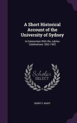 A Short Historical Account of the University of Sydney by Henry E Barff