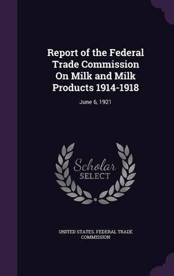 Report of the Federal Trade Commission on Milk and Milk Products 1914-1918
