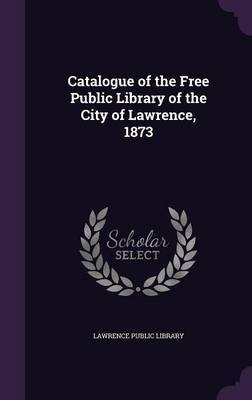 Catalogue of the Free Public Library of the City of Lawrence, 1873 image