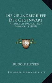 Die Grundbegriffe Der Gegenwart: Historisch Und Kritisch Entwickelt (1893) by Rudolf Eucken image