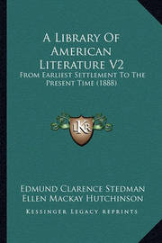 A Library of American Literature V2 a Library of American Literature V2: From Earliest Settlement to the Present Time (1888) from Earliest Settlement to the Present Time (1888) by Edmund Clarence Stedman