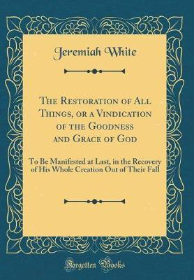 The Restoration of All Things, or a Vindication of the Goodness and Grace of God by Jeremiah White