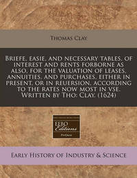 Briefe, Easie, and Necessary Tables, of Interest and Rents Forborne as Also, for the Valuation of Leases, Annuities, and Purchases, Either in Present, or in Reuersion, According to the Rates Now Most in VSE. Written by Tho: Clay. (1624) by Thomas Clay