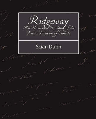 Ridgeway - An Historical Romance of the Fenian Invasion of Canada by Dubh Scian Dubh