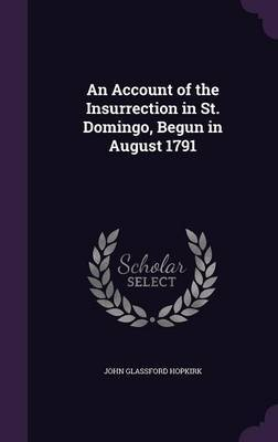An Account of the Insurrection in St. Domingo, Begun in August 1791 by John Glassford Hopkirk
