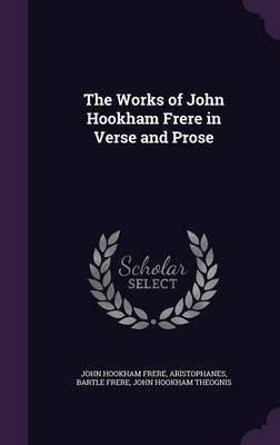 The Works of John Hookham Frere in Verse and Prose by John Hookham Frere