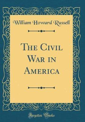 The Civil War in America (Classic Reprint) by William Howard Russell