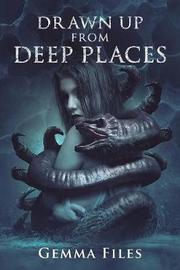 Drawn Up From Deep Places by Gemma Files