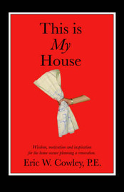 This Is My House: Wisdom, Motivation and Inspiration for the Home Owner Planning a Renovation by Eric W. Cowley