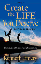 CREATE THE LIFE YOU DESERVE - Destiny by Decision by Kenneth Emery
