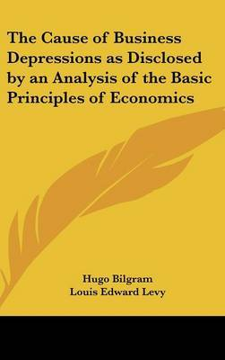 The Cause of Business Depressions as Disclosed by an Analysis of the Basic Principles of Economics by Hugo Bilgram image