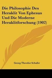 Die Philosophie Des Heraklit Von Ephesus Und Die Moderne Heraklitforschung (1902) by Georg Theodor Schafer