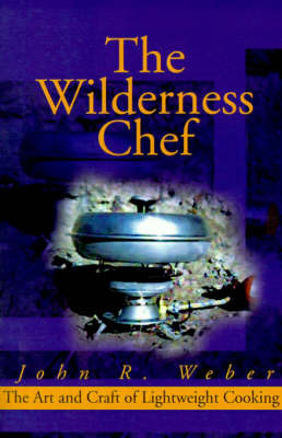 The Wilderness Chef: The Art and Craft of Lightweight Cooking by John Weber