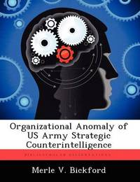 Organizational Anomaly of US Army Strategic Counterintelligence by Merle V Bickford