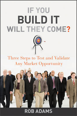If You Build It Will They Come? Three Steps to Test and Validate Any Market Opportunity by Rob Adams image