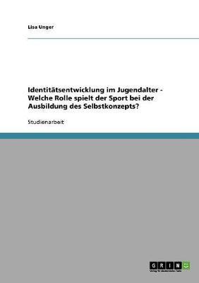 Identitatsentwicklung Im Jugendalter - Welche Rolle Spielt Der Sport Bei Der Ausbildung Des Selbstkonzepts? by Lisa Unger image