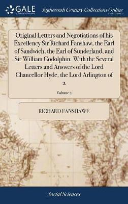 Original Letters and Negotiations of His Excellency Sir Richard Fanshaw, the Earl of Sandwich, the Earl of Sunderland, and Sir William Godolphin. with the Several Letters and Answers of the Lord Chancellor Hyde, the Lord Arlington of 2; Volume 2 by Richard Fanshawe image