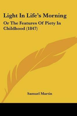 Light In Life's Morning: Or The Features Of Piety In Childhood (1847) by Samuel Martin image