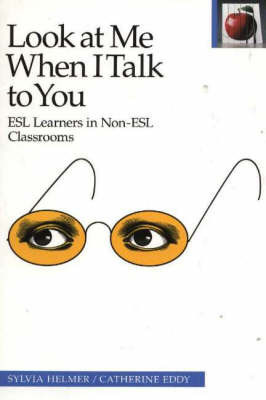 Look at Me When I Talk to You: ESL Learners in Non-ESL Classrooms by Sylvia Helmer