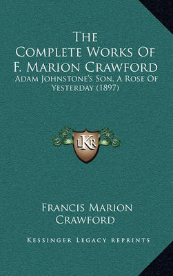 The Complete Works of F. Marion Crawford: Adam Johnstone's Son, a Rose of Yesterday (1897) by F.Marion Crawford