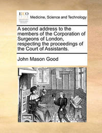 A Second Address to the Members of the Corporation of Surgeons of London, Respecting the Proceedings of the Court of Assistants. by John Mason Good