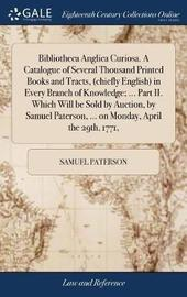 Bibliotheca Anglica Curiosa. a Catalogue of Several Thousand Printed Books and Tracts, (Chiefly English) in Every Branch of Knowledge; ... Part II. Which Will Be Sold by Auction, by Samuel Paterson, ... on Monday, April the 29th, 1771, by Samuel Paterson image