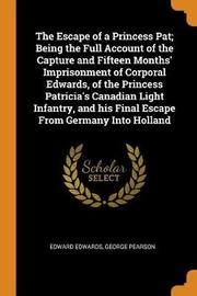 The Escape of a Princess Pat; Being the Full Account of the Capture and Fifteen Months' Imprisonment of Corporal Edwards, of the Princess Patricia's Canadian Light Infantry, and His Final Escape from Germany Into Holland by Edward Edwards