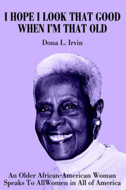 I Hope I Look That Good When I'm That Old: An Older African-American Woman Speaks to All Women in All of America by Dona Irvin