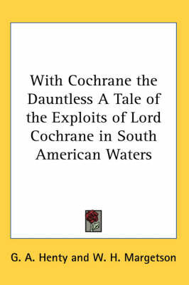 With Cochrane the Dauntless A Tale of the Exploits of Lord Cochrane in South American Waters by G.A.Henty image