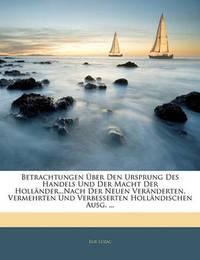Betrachtungen Ber Den Ursprung Des Handels Und Der Macht Der Hollnder...Nach Der Neuen Vernderten, Vermehrten Und Verbesserten Hollndischen Ausg. ... by Elie Luzac