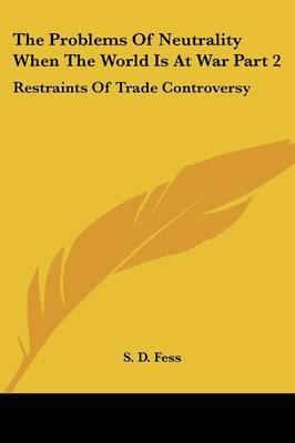 The Problems of Neutrality When the World Is at War Part 2: Restraints of Trade Controversy by S. D. Fess image