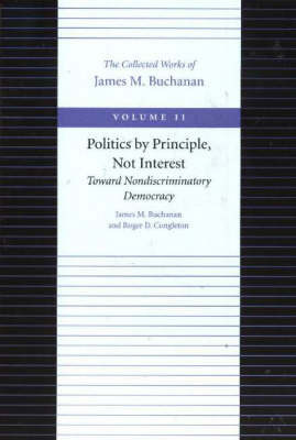Politics by Principle, Not Interest Toward Nondiscriminatory Democracy: v. 11 by James M Buchanan