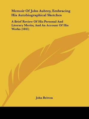 Memoir Of John Aubrey, Embracing His Autobiographical Sketches: A Brief Review Of His Personal And Literary Merits, And An Account Of His Works (1845) by John Britton