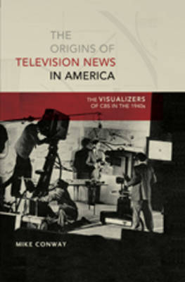 The Origins of Television News in America by Mike Conway