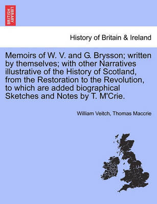 Memoirs of W. V. and G. Brysson; Written by Themselves; With Other Narratives Illustrative of the History of Scotland, from the Restoration to the Revolution, to Which Are Added Biographical Sketches and Notes by T. M'Crie. by William Veitch